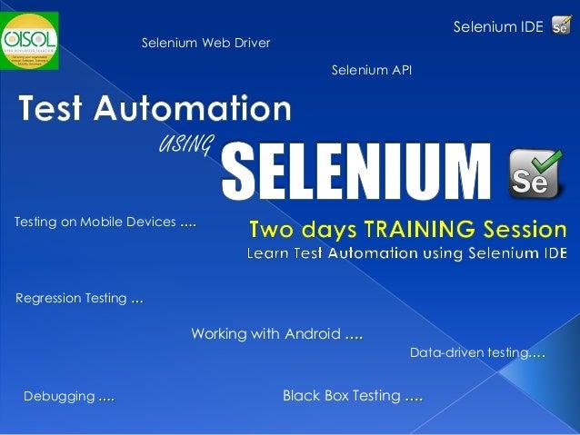 Testing on Mobile Devices …. Debugging …. Selenium IDE Regression Testing … Data-driven testing…. USING Black Box Testing ...