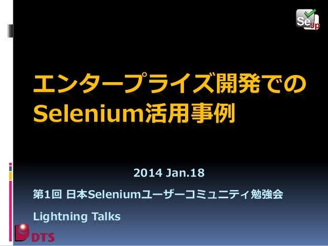 エンタープライズ開発での Selenium活用事例 2014 Jan.18 第1回 日本Seleniumユーザーコミュニティ勉強会 Lightning Talks