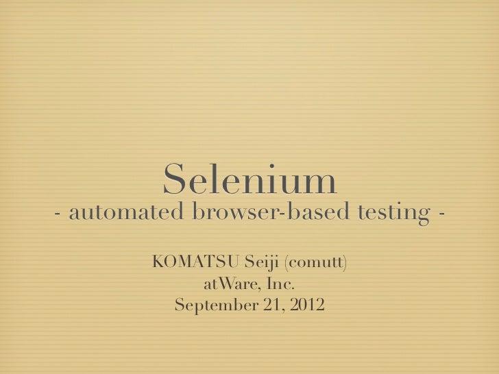 Selenium- automated browser-based testing -        KOMATSU Seiji (comutt)             atWare, Inc.          September 21, ...