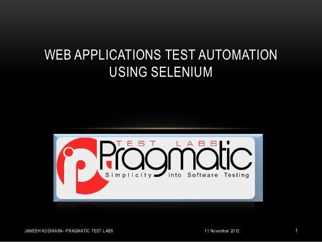 WEB APPLICATIONS TEST AUTOMATION                USING SELENIUMJANESH KODIKARA- PRAGMATIC TEST LABS   11 November 2012   1
