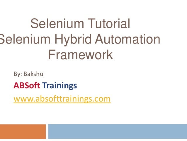 By: Bakshu ABSoft Trainings www.absofttrainings.com Selenium Tutorial Selenium Hybrid Automation Framework