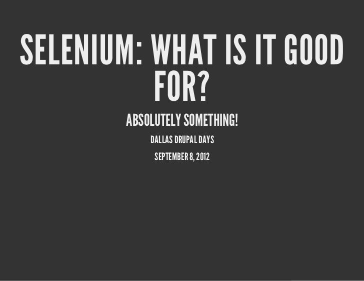 SELENIUM: WHAT IS IT GOOD          FOR?        ABSOLUTELY SOMETHING!            DALLAS DRUPAL DAYS             SEPTEMBER 8...