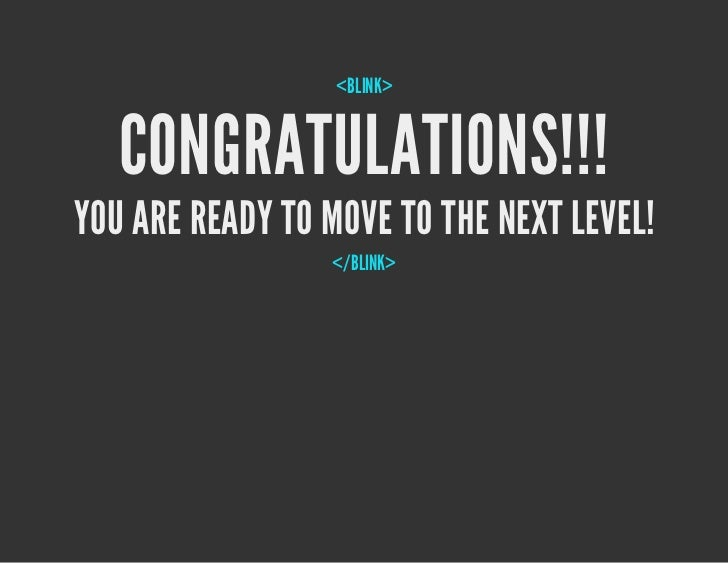 <BLINK>   CONGRATULATIONS!!!YOU ARE READY TO MOVE TO THE NEXT LEVEL!                 </BLINK>