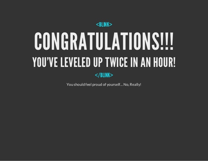 <BLINK>CONGRATULATIONS!!!YOUVE LEVELED UP TWICE IN AN HOUR!                          </BLINK>        You should feel proud...
