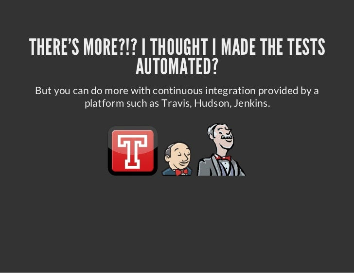 THERES MORE?!? I THOUGHT I MADE THE TESTS               AUTOMATED?But you can do more with continuous integration provided...