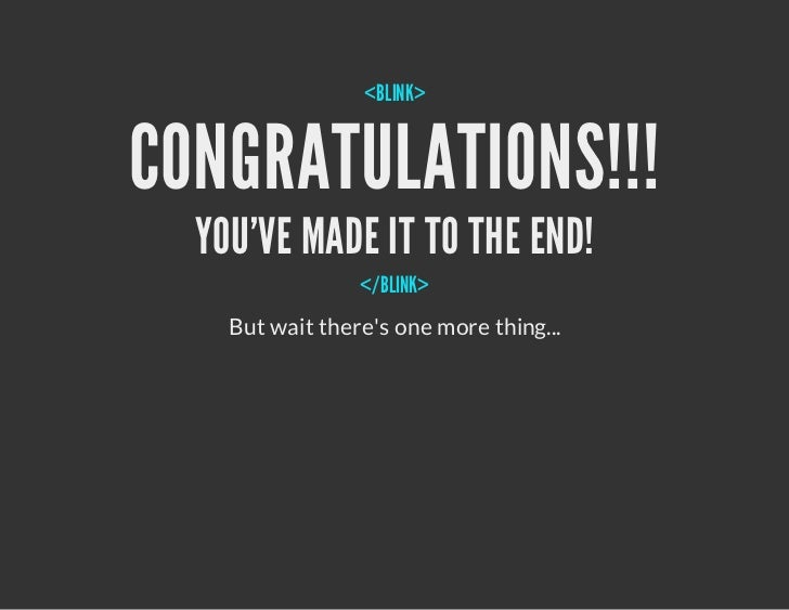 <BLINK>CONGRATULATIONS!!!  YOUVE MADE IT TO THE END!                 </BLINK>    But wait theres one more thing...