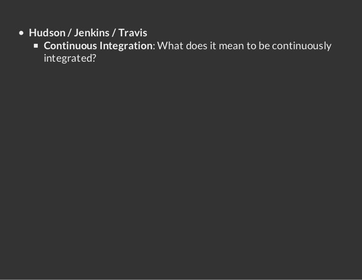 Hudson / Jenkins / Travis  Continuous Integration: What does it mean to be continuously  integrated?