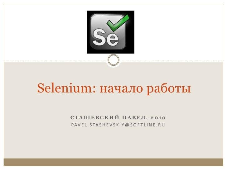 Selenium: начало работы<br />Сташевский Павел, 2010<br />Pavel.Stashevskiy@softline.ru<br />