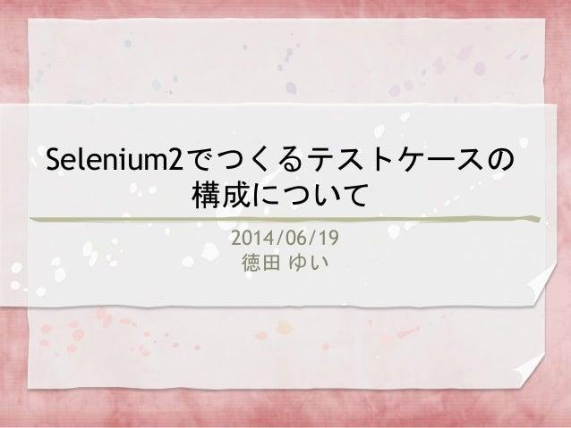 Selenium2でつくるテストケースの 構成について 2014/06/19 徳田 ゆい