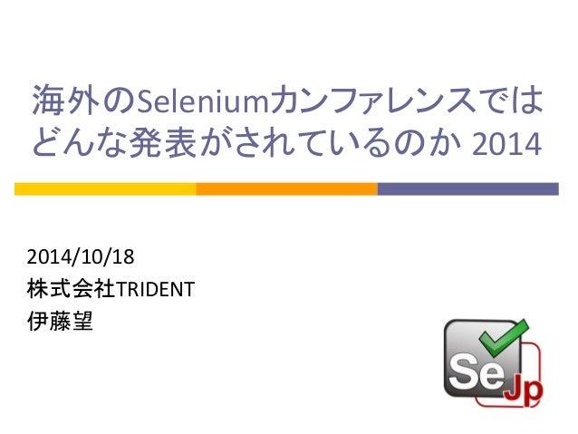 海外のSeleniumカンファレンスでは  どんな発表がされているのか 2014  2014/10/18  株式会社TRIDENT  伊藤望