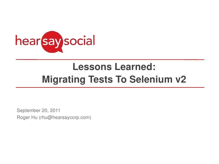 Lessons Learned:<br />Migrating Tests To Selenium v2<br />September 20, 2011<br />Roger Hu (rhu@hearsaycorp.com)<br />
