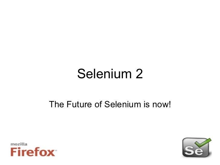 Selenium 2 The Future of Selenium is now!