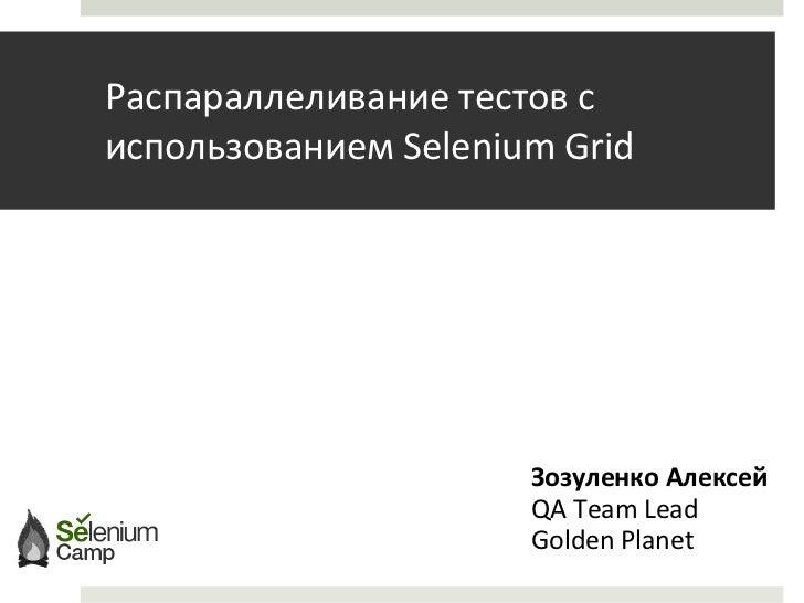 Распарал л еливание  тестов   с использованием  Selenium Grid Зозуленко Алексей QA Team Lead Golden Planet