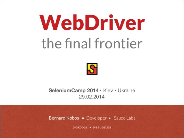Bernard Kobos • Developer • Sauce Labs  @bkobos • @saucelabs SeleniumCamp 2014 • Kiev • Ukraine  29.02.2014 WebDriver the...
