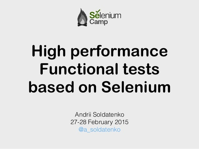 High performance Functional tests based on Selenium Andrii Soldatenko 27-28 February 2015 @a_soldatenko
