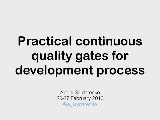 Practical continuous quality gates for development process Andrii Soldatenko 26-27 February 2016 @a_soldatenko