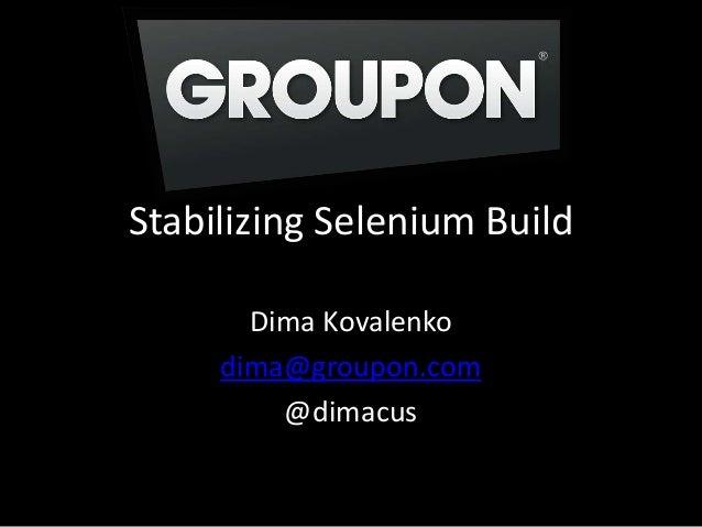 Stabilizing Selenium BuildDima Kovalenkodima@groupon.com@dimacus