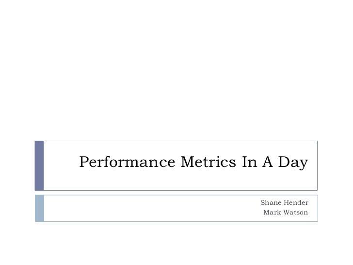 Performance Metrics In A Day<br />Shane Hender<br />Mark Watson<br />