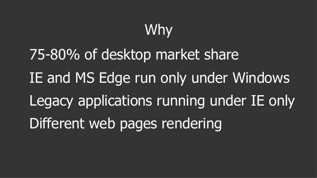Why 75-80% of desktop market share IE and MS Edge run only under Windows Legacy applications running under IE only Differe...
