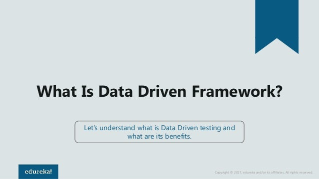Copyright © 2017, edureka and/or its affiliates. All rights reserved. What Is Data Driven Framework? Let's understand what...