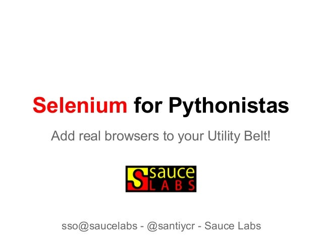 Selenium for PythonistasAdd real browsers to your Utility Belt!sso@saucelabs - @santiycr - Sauce Labs