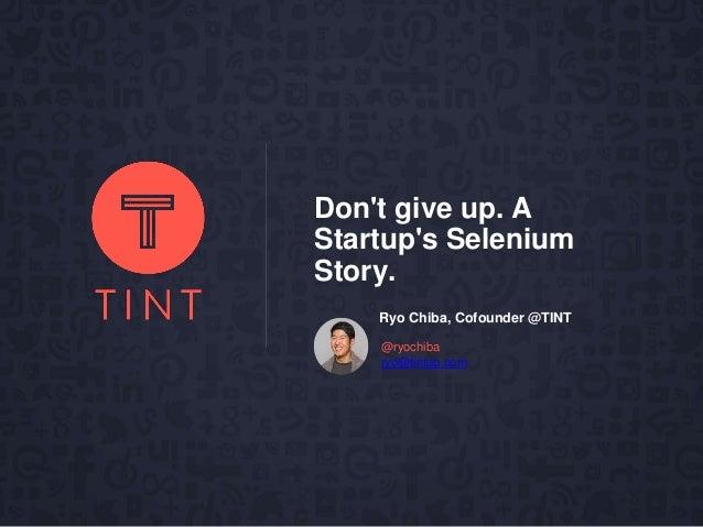 Don't give up. A Startup's Selenium Story. ryo@tintup.com @ryochiba Ryo Chiba, Cofounder @TINT