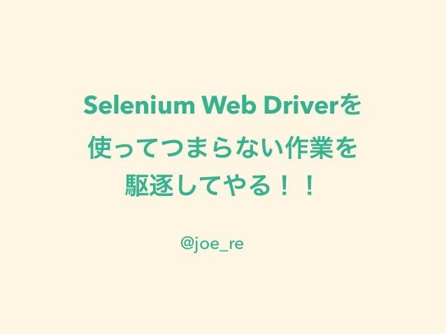 Selenium Web Driverを 使ってつまらない作業を 駆逐してやる!! @joe_re