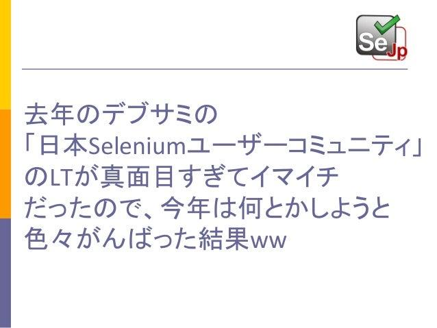 去年のデブサミの 「日本Seleniumユーザーコミュニティ」 のLTが真面目すぎてイマイチ だったので、今年は何とかしようと 色々がんばった結果ww