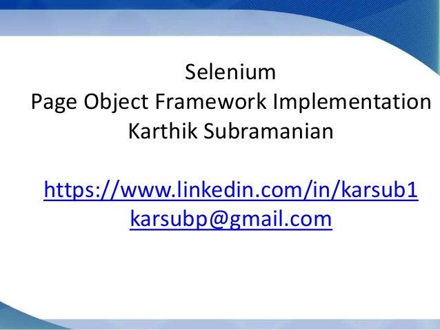 Selenium Page Object Framework Implementation Karthik Subramanian https://www.linkedin.com/in/karsub1 karsubp@gmail.com