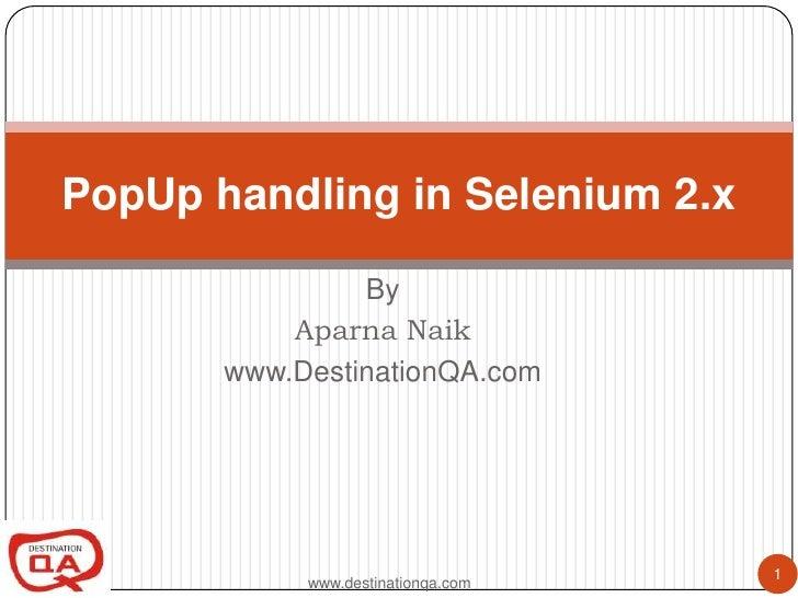 PopUp handling in Selenium 2.x                By           Aparna Naik       www.DestinationQA.com                        ...