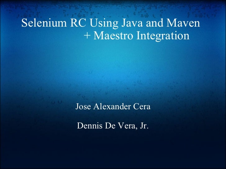 Selenium RC Using Java and Maven     + Maestro Integration Jose Alexander Cera Dennis De Vera, Jr.