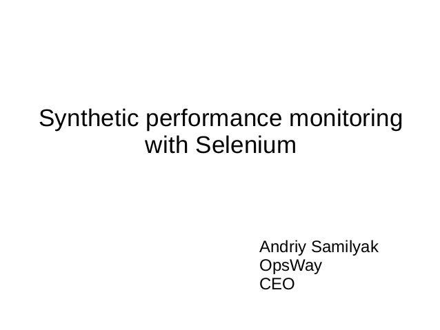Synthetic performance monitoring with Selenium  Andriy Samilyak OpsWay CEO
