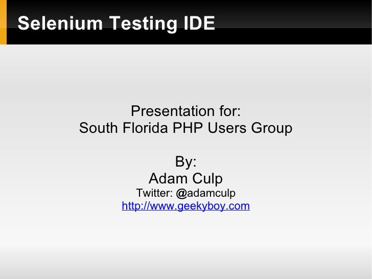 Selenium Testing IDE             Presentation for:      South Florida PHP Users Group                  By:               A...