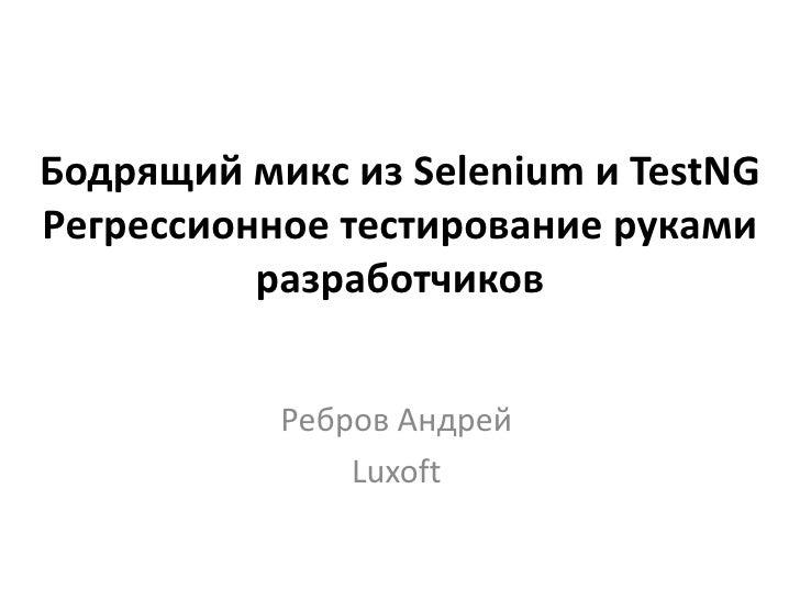 Бодрящий микс из Selenium и TestNGРегрессионное тестирование руками          разработчиков           Ребров Андрей        ...