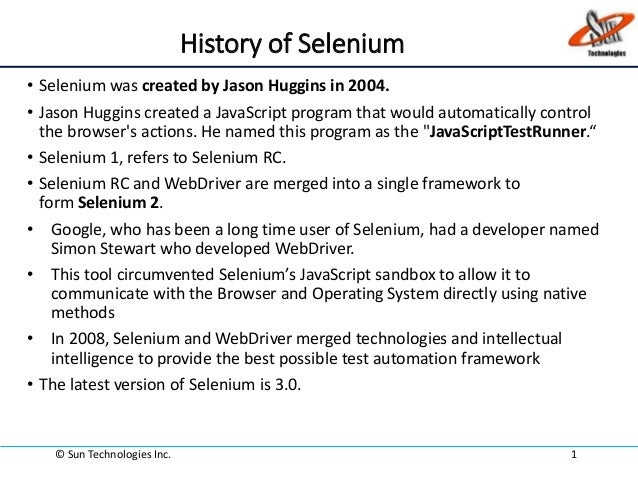 History of Selenium • Selenium was created by Jason Huggins in 2004. • Jason Huggins created a JavaScript program that wou...