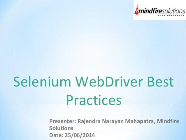 Selenium WebDriver Best Practices Presenter: Rajendra Narayan Mahapatra, Mindfire Solutions Date: 25/06/2014