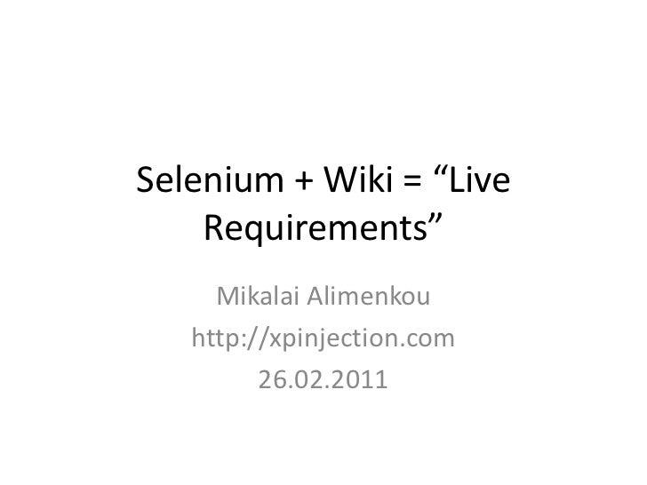 "Selenium + Wiki = ""Live Requirements""<br />Mikalai Alimenkou<br />http://xpinjection.com<br />26.02.2011<br />"