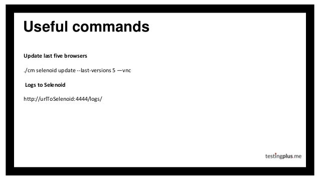 Useful commands Update last five browsers ./cm selenoid update --last-versions 5 —vnc Logs to Selenoid http://urlToSelenoi...