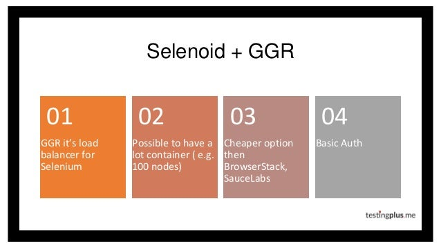 Selenoid + GGR GGR it's load balancer for Selenium 01 Possible to have a lot container ( e.g. 100 nodes) 02 Cheaper option...