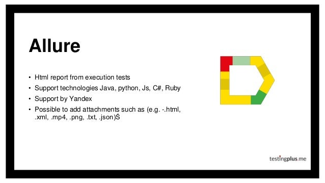Allure • Html report from execution tests • Support technologies Java, python, Js, C#, Ruby • Support by Yandex • Possible...