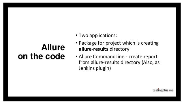 Allure on the code • Two applications: • Package for project which is creating allure-results directory • Allure CommandLi...