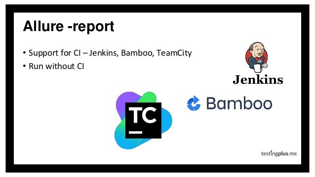 Allure -report • Support for CI – Jenkins, Bamboo, TeamCity • Run without CI