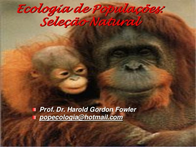 Ecologia de Populações:    Seleção Natural   Prof. Dr. Harold Gordon Fowler   popecologia@hotmail.com
