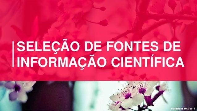 bibliotecas UA | 2016bibliotecas UA | 2016 SELEÇÃO DE FONTES DE INFORMAÇÃO CIENTÍFICA