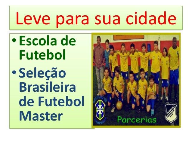 Leve para sua cidade• Escola de  Futebol• Seleção  Brasileira  de Futebol  Master