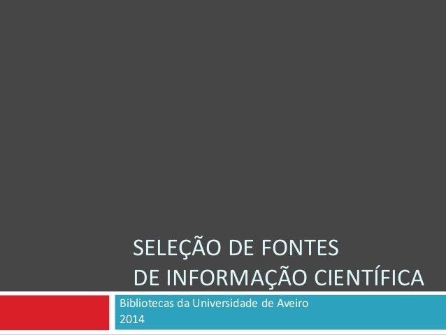 SELEÇÃO DE FONTES DE INFORMAÇÃO CIENTÍFICA Bibliotecas da Universidade de Aveiro 2014