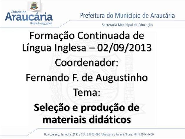 Formação Continuada de Língua Inglesa – 02/09/2013 Coordenador: Fernando F. de Augustinho Tema: Seleção e produção de mate...
