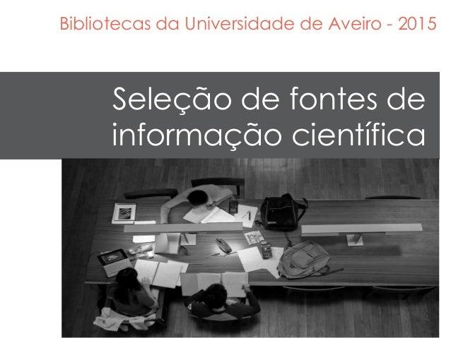 Seleção de fontes de informação científica Bibliotecas da Universidade de Aveiro - 2015
