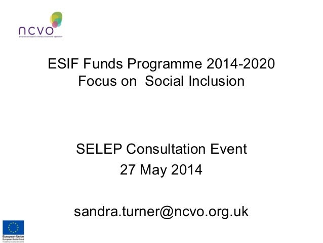 ESIF Funds Programme 2014-2020 Focus on Social Inclusion SELEP Consultation Event 27 May 2014 sandra.turner@ncvo.org.uk