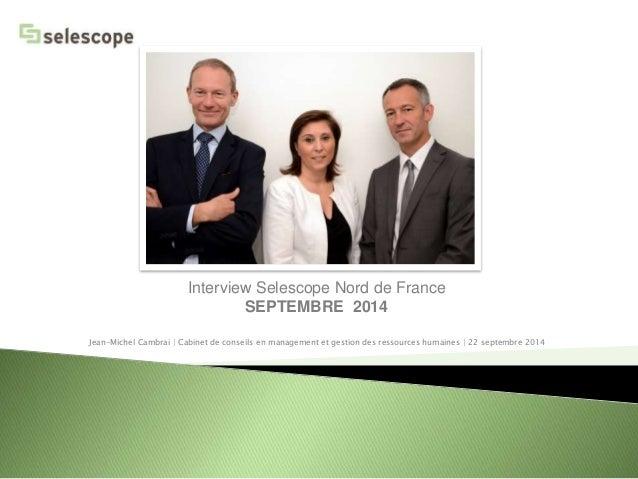 Interview Selescope Nord de France  SEPTEMBRE 2014  Jean-Michel Cambrai | Cabinet de conseils en management et gestion des...